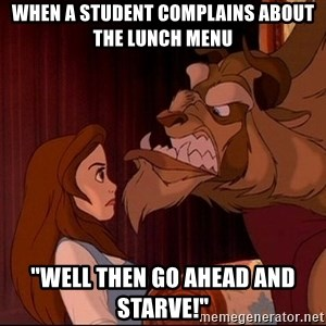 "BeastGuy - When a student complains about the lunch menu ""well then go ahead and starve!"""