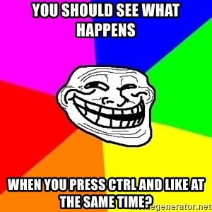 Trollface - YOU SHOULD SEE WHAT HAPPENS WHEN YOU PRESS CTRL AND LIKE AT THE SAME TIME?