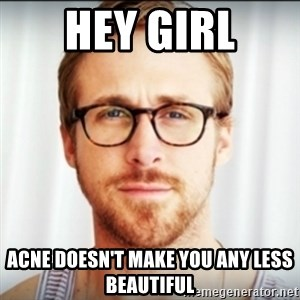 Ryan Gosling Hey Girl 3 - HEY GIRL ACNE DOESN'T MAKE YOU ANY LESS BEAUTIFUL
