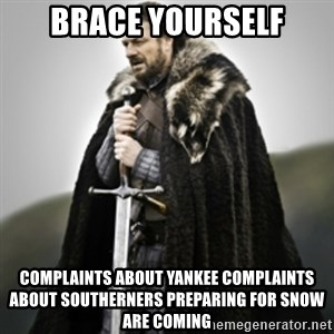 Brace yourselves. - Brace yourself Complaints about yankee complaints about southerners preparing for snow are coming