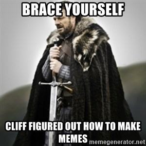 Brace yourselves. - Brace yourself Cliff figured out how to make memes