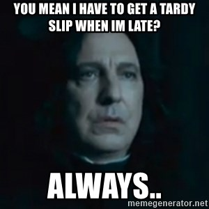 Always Snape - You mean i have to get a tardy slip when im late? Always..