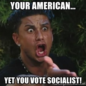 Angry Guido  - your American... yet you vote Socialist!
