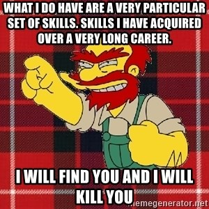 Angry Scotsman - What I do have are a very particular set of skills. Skills I have acquired over a very long career. I WILL FIND YOU AND I WILL KILL YOU
