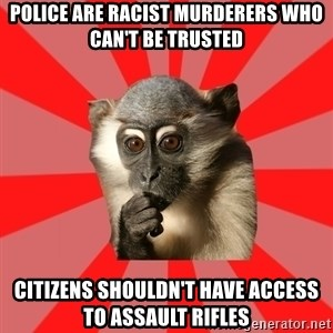 Indecisive Chimp - Police are racist murderers who can't be trusted Citizens shouldn't have access to assault rifles