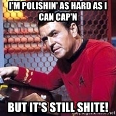 Scotty Star Trek - I'm polishin' as hard as I can cap'n but it's still shite!