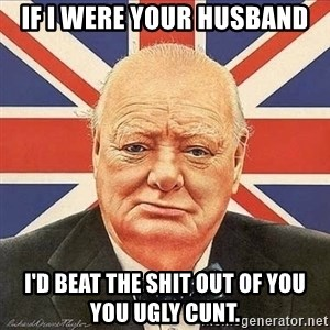 Winston Churchill - If i were your husband I'd beat the shit out of you you ugly cunt.