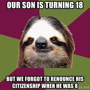 Just-Lazy-Sloth - Our Son is turning 18 But we forgot to renounce his citizenship when he was 8