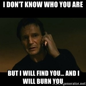 liam neeson taken - I don't know who you are  But i will find you... and i will burn you