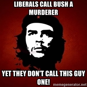 Che Guevara Meme - Liberals call Bush a murderer yet they don't call this guy one!