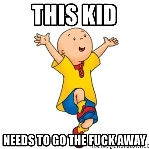 caillou - This Kid Needs to go the fuck away