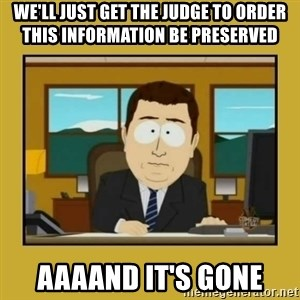 aaand its gone - We'll just get the judge to order this information be preserved aaaand it's gone