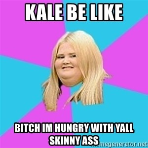 Fat Girl - kale be like bitch im hungry with yall skinny ass