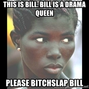 bitches be like  - THIS IS BILL. BILL IS A DRAMA QUEEN PLEASE BITCHSLAP BILL