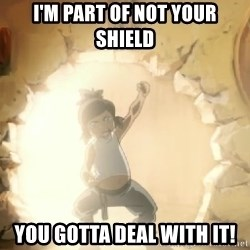 Deal With It Korra - I'm part of not your shield you gotta deal with it!