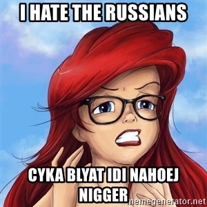 Hipster Ariel - i hate the russians cyka blyat idi nahoej nigger