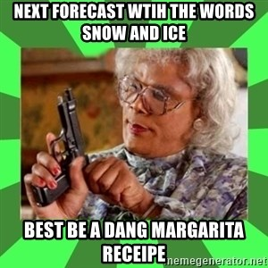Madea - NEXT FORECAST WTIH THE WORDS SNOW AND ICE BEST BE A DANG MARGARITA RECEIPE