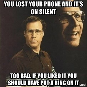 will ferrell - You lost your phone and it's on silent  too bad. if you liked it you should have put a ring on it