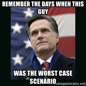 Mitt Romney Meme - Remember the days When This Guy Was the worst case scenario