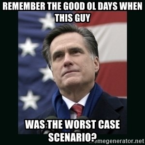 Mitt Romney Meme - remember The good ol days when this guy was the worst case scenario?
