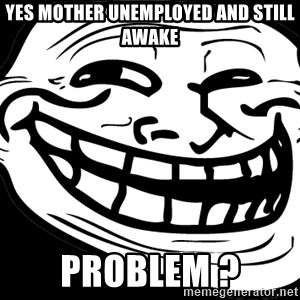 Problem? - Yes Mother Unemployed and still awake Problem ?