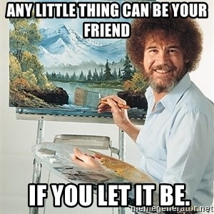 SAD BOB ROSS - Any little thing can be your friend  if you let it be.