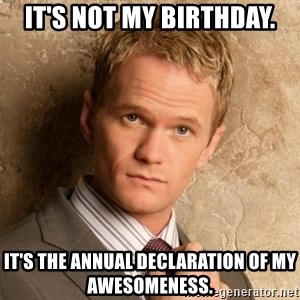 BARNEYxSTINSON - It's not my birthday. It's the annual declaration of my awesomeness.