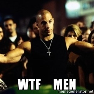 Dom Fast and Furious -  wtf     men