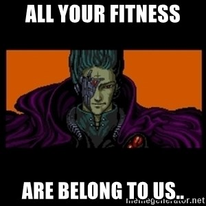 All your base are belong to us - All your fitness are belong to us..