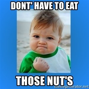 yes baby 2 - DONT' HAVE TO EAT THOSE NUT'S