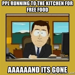 aaand its gone - ppl running to the kitchen for free food aaaaaand its gone