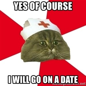 Nursing Student Cat - yes of course i will go on a date