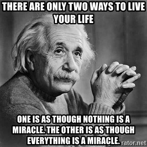 Albert Einstein - there are only two ways to live your life One is as though nothing is a miracle. The other is as though everything is a miracle.