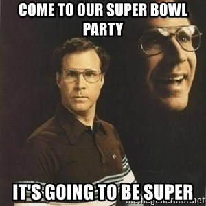 will ferrell - Come to our super bowl party It's going to be super