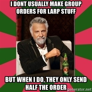 i dont usually - I dont usually make group orders for larp stuff but when I do, they only send half the order