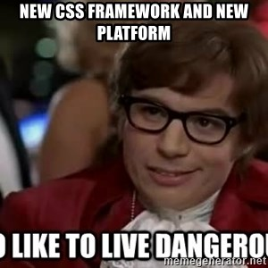 I too like to live dangerously - new css framework and new platform