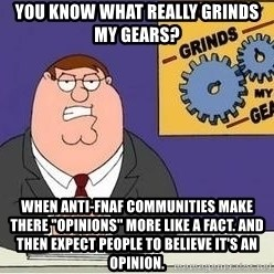 "Grinds My Gears Peter Griffin - You know what really Grinds my Gears? When Anti-FNAF communities make there ""opinions"" more like a fact. And then expect people to believe it's an opinion."