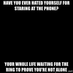 Blank Black - Have you ever hated yourself for staring at the phone? Your whole life waiting for the ring to prove you're not alone