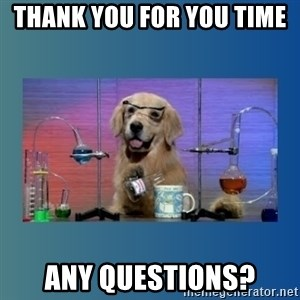 Chemistry Dog - Thank you for you time  Any questions?
