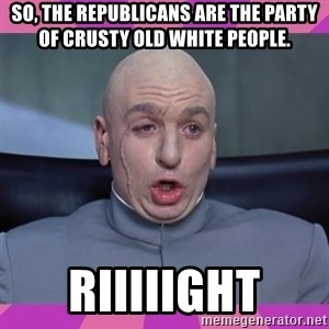 drevil - So, the Republicans are the party of crusty old white people. Riiiiight
