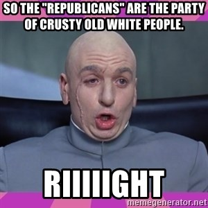 """drevil - So the """"Republicans"""" are the party of crusty old white people. Riiiiight"""