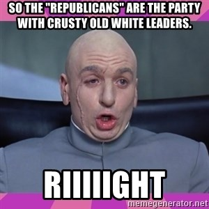 """drevil - So the """"Republicans"""" are the party with crusty old white leaders. Riiiiight"""