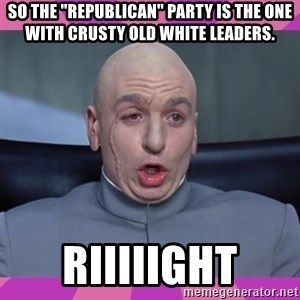 """drevil - So the """"Republican"""" party is the one with crusty old white leaders. Riiiiight"""