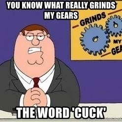 Grinds My Gears Peter Griffin - you know what really grinds my gears the word 'cuck'