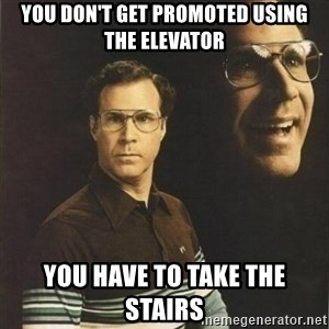 will ferrell - You don't get promoted using the elevator you have to take the stairs