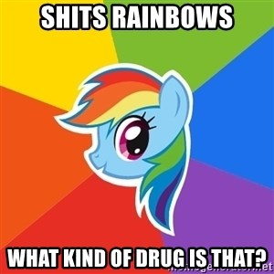 Rainbow Dash - shits rainbows What kind of drug is that?