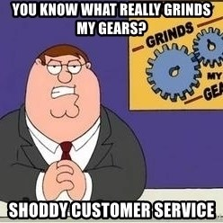 Grinds My Gears Peter Griffin - YOU KNOW WHAT REALLY GRINDS MY GEARS? SHODDY CUSTOMER SERVICE