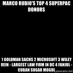 Blank Black - Marco Rubio's top 4 SuperPac donors 1 GoldMan Sachs 2 Microsoft 3 Wiley Rein - largest law firm in DC 4 Fanjul - Cuban sugar mogul
