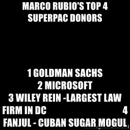 Blank Black - Marco rubio's top 4                   superpac donors 1 Goldman Sachs                                                  2 Microsoft                                                  3 Wiley Rein -largest law firm in DC                                         4 Fanjul - cuban sugar mogul