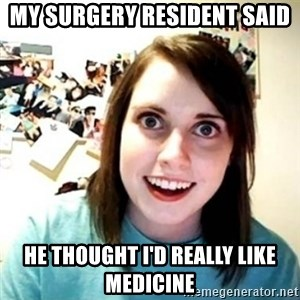 Overly Attached Girlfriend creepy - My surgery resident said he thought I'd really like medicine